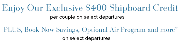 Enjoy Our Exclusive $400 Shipboard Credit per couple on select departures