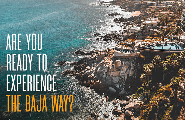 Are you ready to experience The Baja Way?