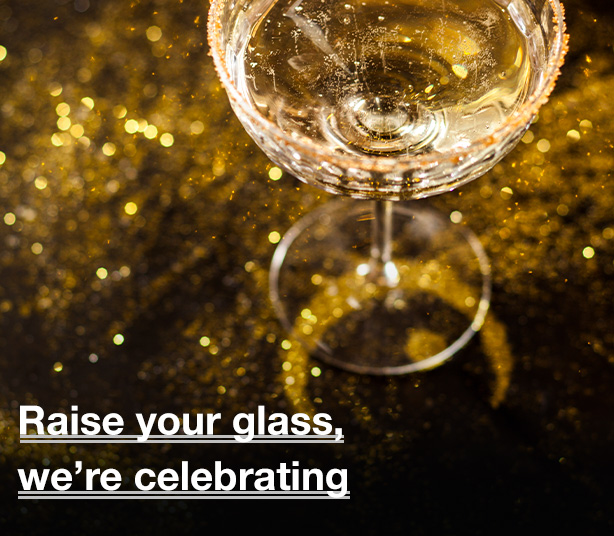raise your glass, we're celebrating