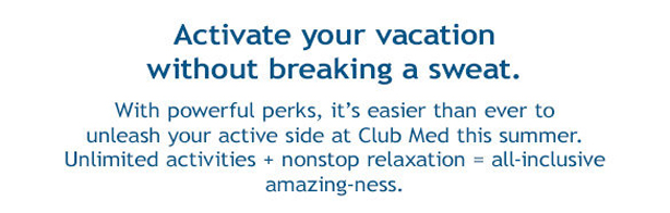 Activate your vacation without breaking a sweat.