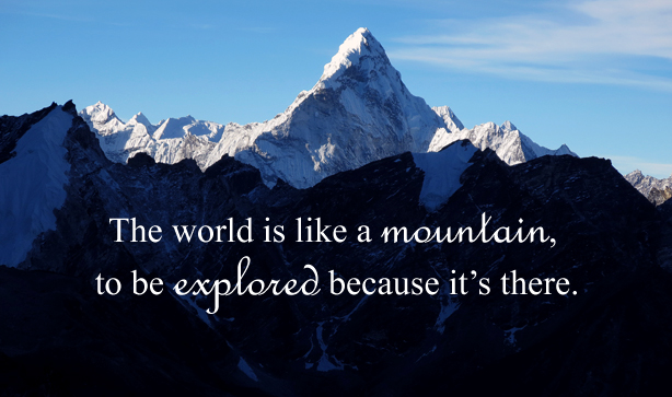 The world is like a mountain, to be explored because it's there.